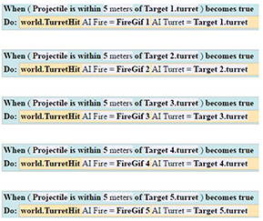When the object Projectile is within 5 meters of Target 1\'s turret becomes true then call the world procedure Turret Hit with AI Fire = Fire Gif 1 and AI Turret = Target 1's turret When the object Projectile is within 5 meters of Target 2's turret becomes true then call the world procedure Turret Hit with AI Fire = Fire Gif 2 and AI Turret = Target 2's turret When the object Projectile is within 5 meters of Target 3's turret becomes true then call the world procedure Turret Hit with AI Fire = Fire Gif 3 and AI Turret = Target 3's turret When the object Projectile is within 5 meters of Target 4's turrent becomes true then call the world procedure Turret Hit with AI Fire = Fire Gif 4 and AI Turret = Target 4's turret When the object Projectile is within 5 meters of Target 5's turrent becomes true then call the world procedure Turret Hit with AI Fire = Fire Gif 5 and AI Turret = Target 5's turret