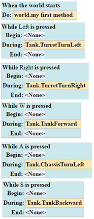 When the world starts call world's my first method  While the left key is pressed, begin is none, during calls tank's turret turn left, end is none.  While the right key is pressed, begin is none, during calls tank's turret turn right, end is none.  While the W key is pressed, begin is none, during calls tank's tank forward, end is none.  While the A key is pressed, begin is none, during calls tank's class is turn left, end is none.  While the S key is pressed, begin is none, during calls tank's tank backward, end is none.  While the D key is pressed, begin is none, during calls tank's class is turn right, end is none.  When the space key is typed, call tank's fire shot.  When the C key is typed, call camera's camera toggle.  When the object Projectile is within 5 meters of Target 1's turrent becomes true  then call the world procedure Turret Hit with AI Fire = Fire Gif 1 and AI Turret = Target 1's turrent  When the object Projectile is within 5 meters of Target 2's turrent becomes true  then call the world procedure Turret Hit with AI Fire = Fire Gif 2 and AI Turret = Target 2's turrent  When the object Projectile is within 5 meters of Target 3's turrent becomes true  then call the world procedure Turret Hit with AI Fire = Fire Gif 3 and AI Turret = Target 3's turrent   When the object Projectile is within 5 meters of Target 4's turrent becomes true  then call the world procedure Turret Hit with AI Fire = Fire Gif 4 and AI Turret = Target 4's turrent   When the object Projectile is within 5 meters of Target 5's turrent becomes true  then call the world procedure Turret Hit with AI Fire = Fire Gif 5 and AI Turret = Target 5's turrent